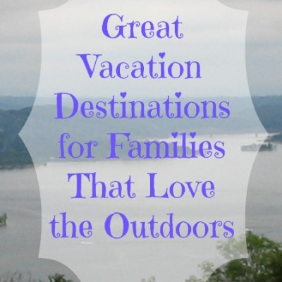 Great Vacation Destinations for Families That Love the Outdoors